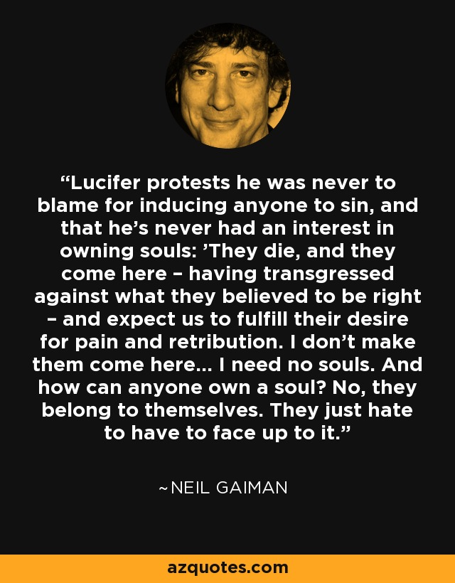 Lucifer protests he was never to blame for inducing anyone to sin, and that he's never had an interest in owning souls: 'They die, and they come here – having transgressed against what they believed to be right – and expect us to fulfill their desire for pain and retribution. I don't make them come here… I need no souls. And how can anyone own a soul? No, they belong to themselves. They just hate to have to face up to it. - Neil Gaiman