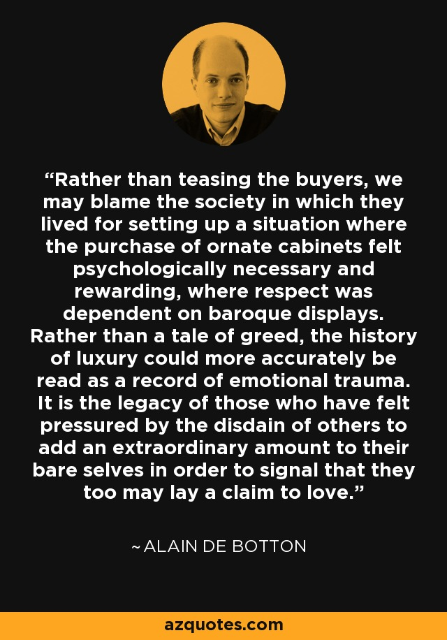 Rather than teasing the buyers, we may blame the society in which they lived for setting up a situation where the purchase of ornate cabinets felt psychologically necessary and rewarding, where respect was dependent on baroque displays. Rather than a tale of greed, the history of luxury could more accurately be read as a record of emotional trauma. It is the legacy of those who have felt pressured by the disdain of others to add an extraordinary amount to their bare selves in order to signal that they too may lay a claim to love. - Alain de Botton