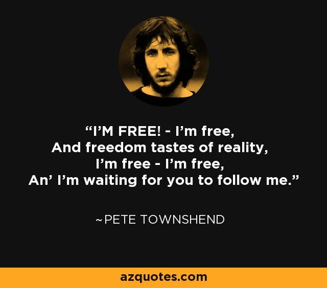 I'M FREE! - I'm free, And freedom tastes of reality, I'm free - I'm free, An' I'm waiting for you to follow me. - Pete Townshend