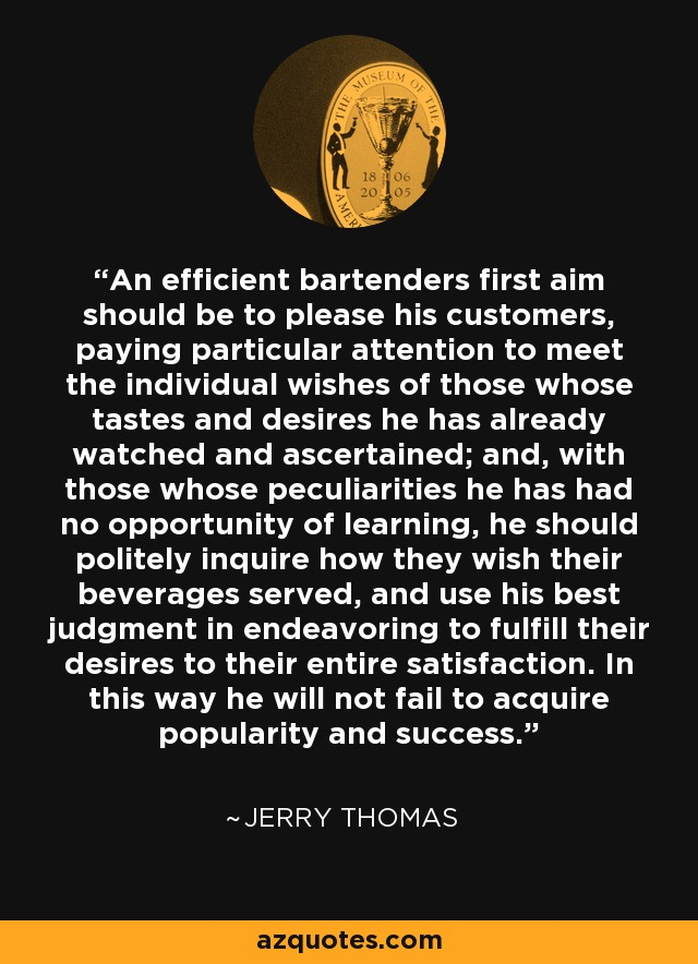 An efficient bartenders first aim should be to please his customers, paying particular attention to meet the individual wishes of those whose tastes and desires he has already watched and ascertained; and, with those whose peculiarities he has had no opportunity of learning, he should politely inquire how they wish their beverages served, and use his best judgment in endeavoring to fulfill their desires to their entire satisfaction. In this way he will not fail to acquire popularity and success. - Jerry Thomas