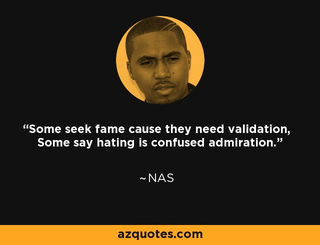 Some seek fame cause they need validation, Some say hating is confused admiration. - Nas