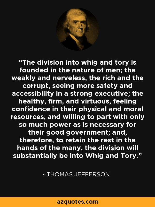 The division into whig and tory is founded in the nature of men; the weakly and nerveless, the rich and the corrupt, seeing more safety and accessibility in a strong executive; the healthy, firm, and virtuous, feeling confidence in their physical and moral resources, and willing to part with only so much power as is necessary for their good government; and, therefore, to retain the rest in the hands of the many, the division will substantially be into Whig and Tory. - Thomas Jefferson