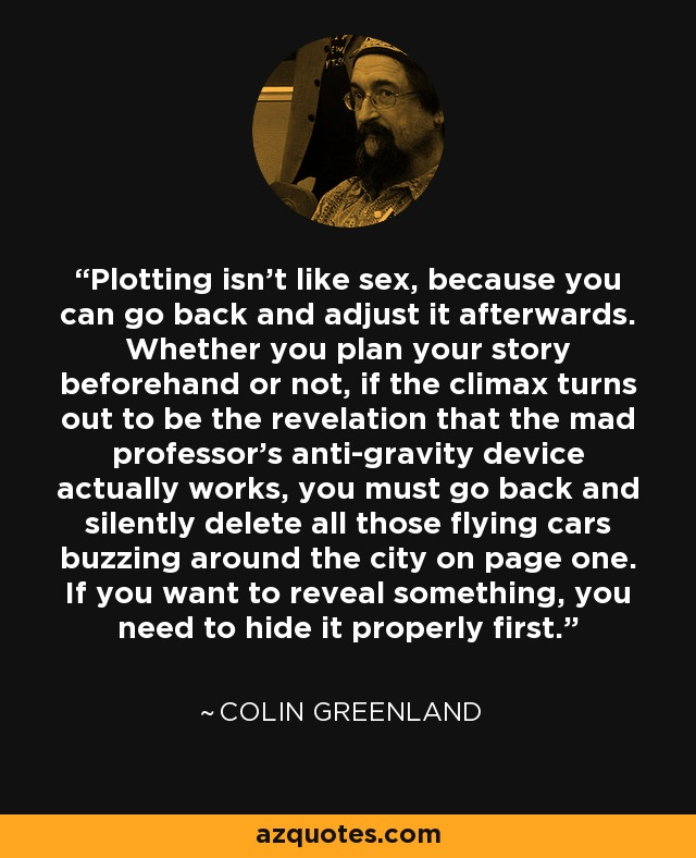Plotting isn't like sex, because you can go back and adjust it afterwards. Whether you plan your story beforehand or not, if the climax turns out to be the revelation that the mad professor's anti-gravity device actually works, you must go back and silently delete all those flying cars buzzing around the city on page one. If you want to reveal something, you need to hide it properly first. - Colin Greenland