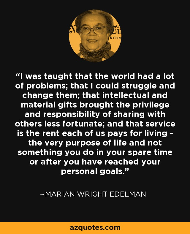 I was taught that the world had a lot of problems; that I could struggle and change them; that intellectual and material gifts brought the privilege and responsibility of sharing with others less fortunate; and that service is the rent each of us pays for living - the very purpose of life and not something you do in your spare time or after you have reached your personal goals. - Marian Wright Edelman
