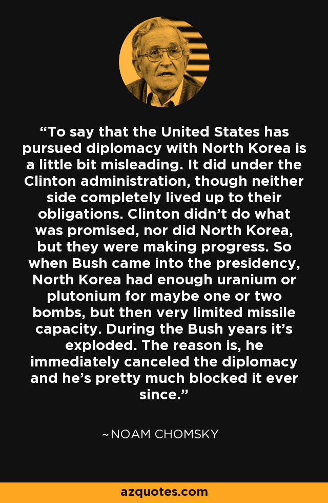 To say that the United States has pursued diplomacy with North Korea is a little bit misleading. It did under the Clinton administration, though neither side completely lived up to their obligations. Clinton didn't do what was promised, nor did North Korea, but they were making progress. So when Bush came into the presidency, North Korea had enough uranium or plutonium for maybe one or two bombs, but then very limited missile capacity. During the Bush years it's exploded. The reason is, he immediately canceled the diplomacy and he's pretty much blocked it ever since. - Noam Chomsky