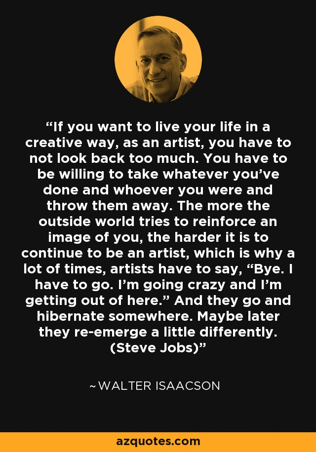 """If you want to live your life in a creative way, as an artist, you have to not look back too much. You have to be willing to take whatever you've done and whoever you were and throw them away. The more the outside world tries to reinforce an image of you, the harder it is to continue to be an artist, which is why a lot of times, artists have to say, """"Bye. I have to go. I'm going crazy and I'm getting out of here."""" And they go and hibernate somewhere. Maybe later they re-emerge a little differently. (Steve Jobs) - Walter Isaacson"""