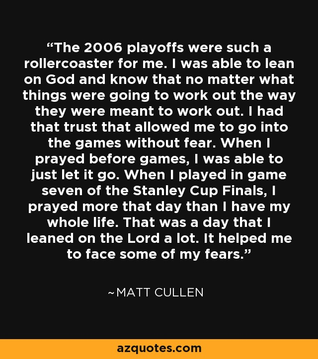 The 2006 playoffs were such a rollercoaster for me. I was able to lean on God and know that no matter what things were going to work out the way they were meant to work out. I had that trust that allowed me to go into the games without fear. When I prayed before games, I was able to just let it go. When I played in game seven of the Stanley Cup Finals, I prayed more that day than I have my whole life. That was a day that I leaned on the Lord a lot. It helped me to face some of my fears. - Matt Cullen