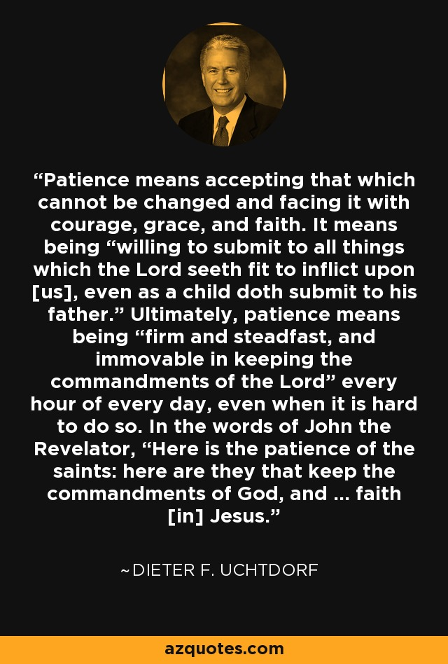 """Patience means accepting that which cannot be changed and facing it with courage, grace, and faith. It means being """"willing to submit to all things which the Lord seeth fit to inflict upon [us], even as a child doth submit to his father."""" Ultimately, patience means being """"firm and steadfast, and immovable in keeping the commandments of the Lord"""" every hour of every day, even when it is hard to do so. In the words of John the Revelator, """"Here is the patience of the saints: here are they that keep the commandments of God, and … faith [in] Jesus."""" - Dieter F. Uchtdorf"""
