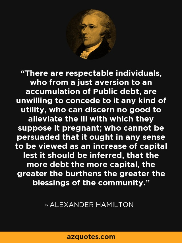 There are respectable individuals, who from a just aversion to an accumulation of Public debt, are unwilling to concede to it any kind of utility, who can discern no good to alleviate the ill with which they suppose it pregnant; who cannot be persuaded that it ought in any sense to be viewed as an increase of capital lest it should be inferred, that the more debt the more capital, the greater the burthens the greater the blessings of the community. - Alexander Hamilton