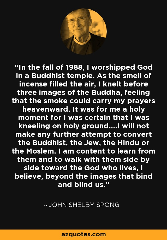 In the fall of 1988, I worshipped God in a Buddhist temple. As the smell of incense filled the air, I knelt before three images of the Buddha, feeling that the smoke could carry my prayers heavenward. It was for me a holy moment for I was certain that I was kneeling on holy ground....I will not make any further attempt to convert the Buddhist, the Jew, the Hindu or the Moslem. I am content to learn from them and to walk with them side by side toward the God who lives, I believe, beyond the images that bind and blind us. - John Shelby Spong