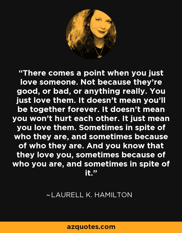 There comes a point when you just love someone. Not because they're good, or bad, or anything really. You just love them. It doesn't mean you'll be together forever. It doesn't mean you won't hurt each other. It just mean you love them. Sometimes in spite of who they are, and sometimes because of who they are. And you know that they love you, sometimes because of who you are, and sometimes in spite of it. - Laurell K. Hamilton