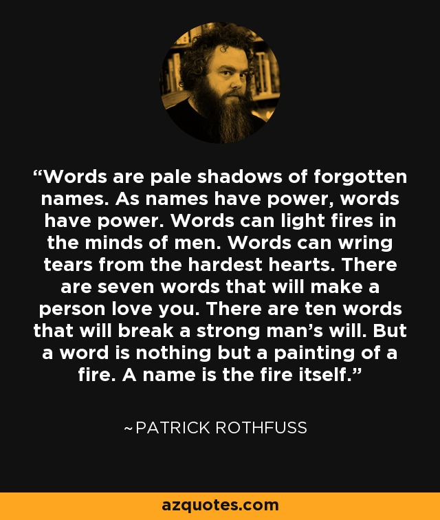 Words are pale shadows of forgotten names. As names have power, words have power. Words can light fires in the minds of men. Words can wring tears from the hardest hearts. There are seven words that will make a person love you. There are ten words that will break a strong man's will. But a word is nothing but a painting of a fire. A name is the fire itself. - Patrick Rothfuss