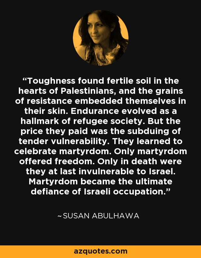 Toughness found fertile soil in the hearts of Palestinians, and the grains of resistance embedded themselves in their skin. Endurance evolved as a hallmark of refugee society. But the price they paid was the subduing of tender vulnerability. They learned to celebrate martyrdom. Only martyrdom offered freedom. Only in death were they at last invulnerable to Israel. Martyrdom became the ultimate defiance of Israeli occupation. - Susan Abulhawa