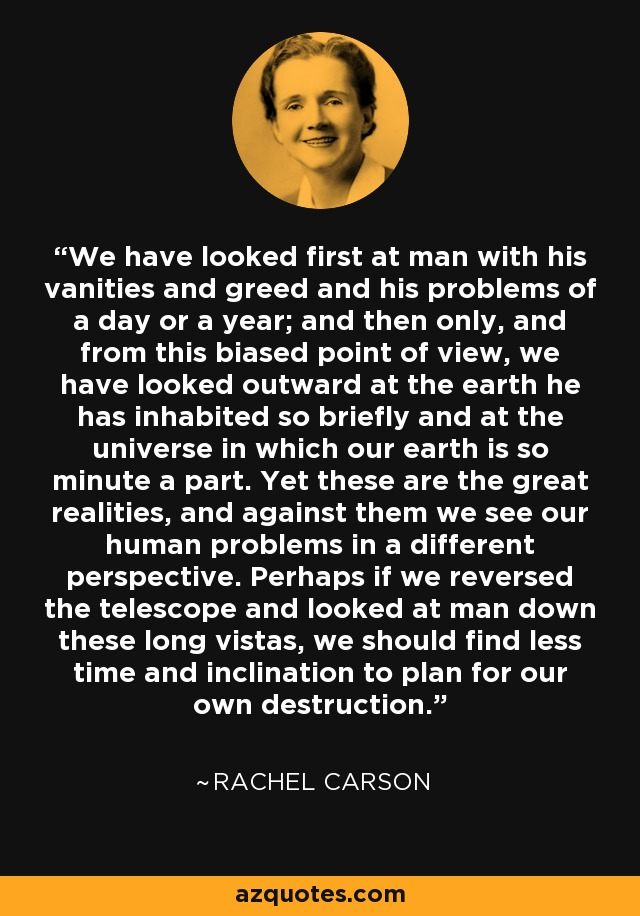 We have looked first at man with his vanities and greed and his problems of a day or a year; and then only, and from this biased point of view, we have looked outward at the earth he has inhabited so briefly and at the universe in which our earth is so minute a part. Yet these are the great realities, and against them we see our human problems in a different perspective. Perhaps if we reversed the telescope and looked at man down these long vistas, we should find less time and inclination to plan for our own destruction. - Rachel Carson