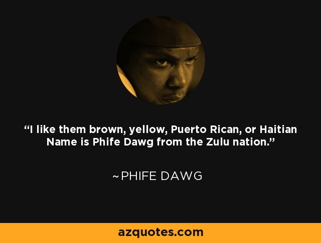 I like them brown, yellow, Puerto Rican, or Haitian Name is Phife Dawg from the Zulu nation. - Phife Dawg