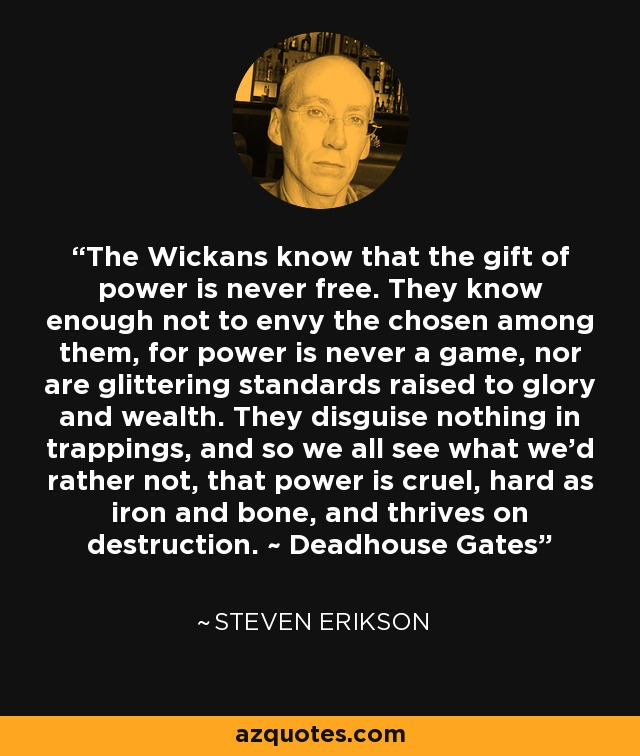 The Wickans know that the gift of power is never free. They know enough not to envy the chosen among them, for power is never a game, nor are glittering standards raised to glory and wealth. They disguise nothing in trappings, and so we all see what we'd rather not, that power is cruel, hard as iron and bone, and thrives on destruction. ~ Deadhouse Gates - Steven Erikson