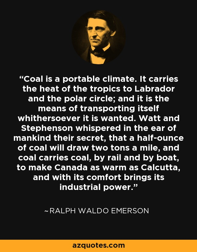 Coal is a portable climate. It carries the heat of the tropics to Labrador and the polar circle; and it is the means of transporting itself whithersoever it is wanted. Watt and Stephenson whispered in the ear of mankind their secret, that a half-ounce of coal will draw two tons a mile, and coal carries coal, by rail and by boat, to make Canada as warm as Calcutta, and with its comfort brings its industrial power. - Ralph Waldo Emerson