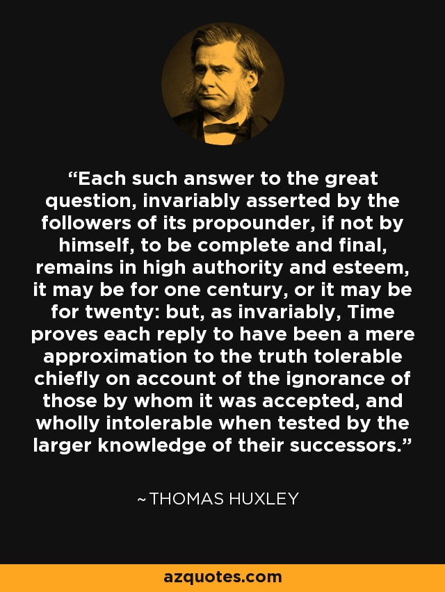 Each such answer to the great question, invariably asserted by the followers of its propounder, if not by himself, to be complete and final, remains in high authority and esteem, it may be for one century, or it may be for twenty: but, as invariably, Time proves each reply to have been a mere approximation to the truth tolerable chiefly on account of the ignorance of those by whom it was accepted, and wholly intolerable when tested by the larger knowledge of their successors. - Thomas Huxley