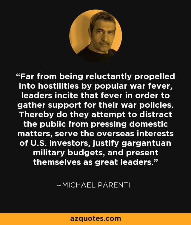 Far from being reluctantly propelled into hostilities by popular war fever, leaders incite that fever in order to gather support for their war policies. Thereby do they attempt to distract the public from pressing domestic matters, serve the overseas interests of U.S. investors, justify gargantuan military budgets, and present themselves as great leaders. - Michael Parenti