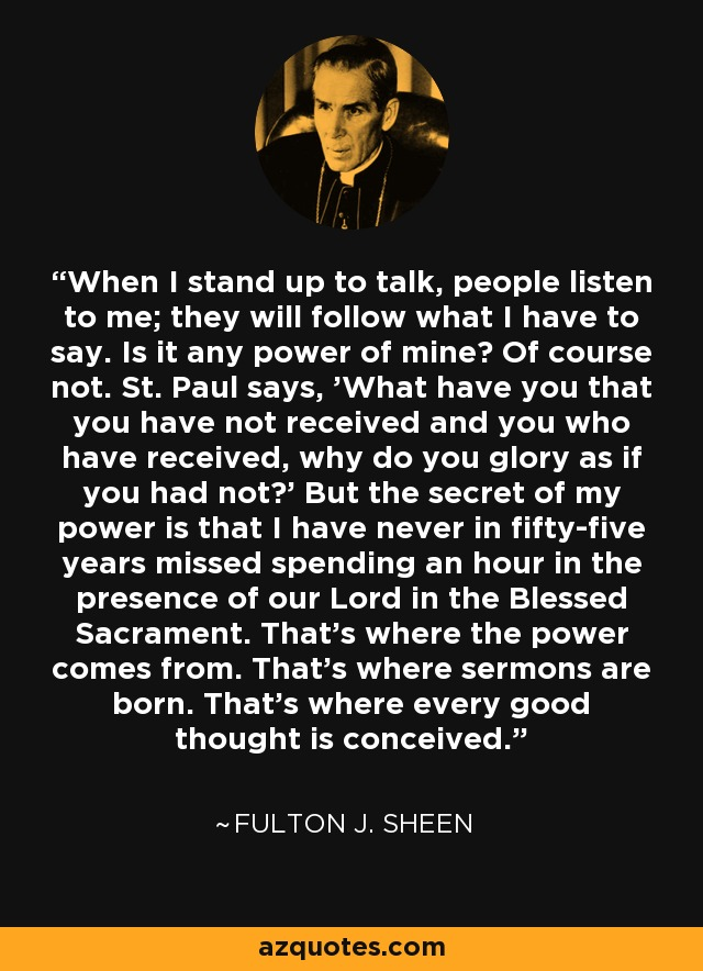 When I stand up to talk, people listen to me; they will follow what I have to say. Is it any power of mine? Of course not. St. Paul says, 'What have you that you have not received and you who have received, why do you glory as if you had not?' But the secret of my power is that I have never in fifty-five years missed spending an hour in the presence of our Lord in the Blessed Sacrament. That's where the power comes from. That's where sermons are born. That's where every good thought is conceived. - Fulton J. Sheen