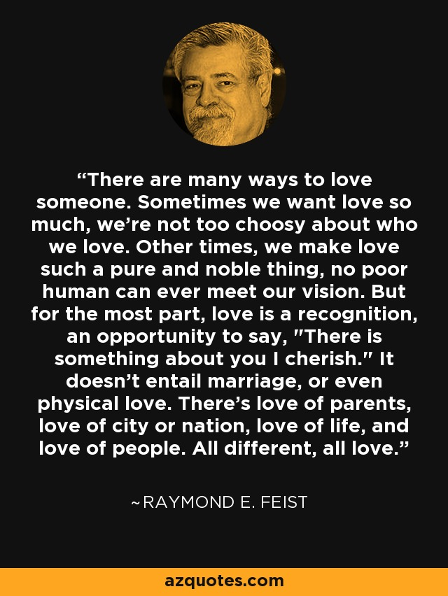 There are many ways to love someone. Sometimes we want love so much, we're not too choosy about who we love. Other times, we make love such a pure and noble thing, no poor human can ever meet our vision. But for the most part, love is a recognition, an opportunity to say,