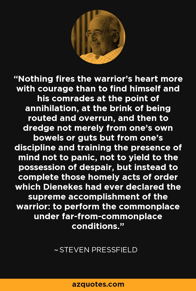 Nothing fires the warrior's heart more with courage than to find himself and his comrades at the point of annihilation, at the brink of being routed and overrun, and then to dredge not merely from one's own bowels or guts but from one's discipline and training the presence of mind not to panic, not to yield to the possession of despair, but instead to complete those homely acts of order which Dienekes had ever declared the supreme accomplishment of the warrior: to perform the commonplace under far-from-commonplace conditions. - Steven Pressfield
