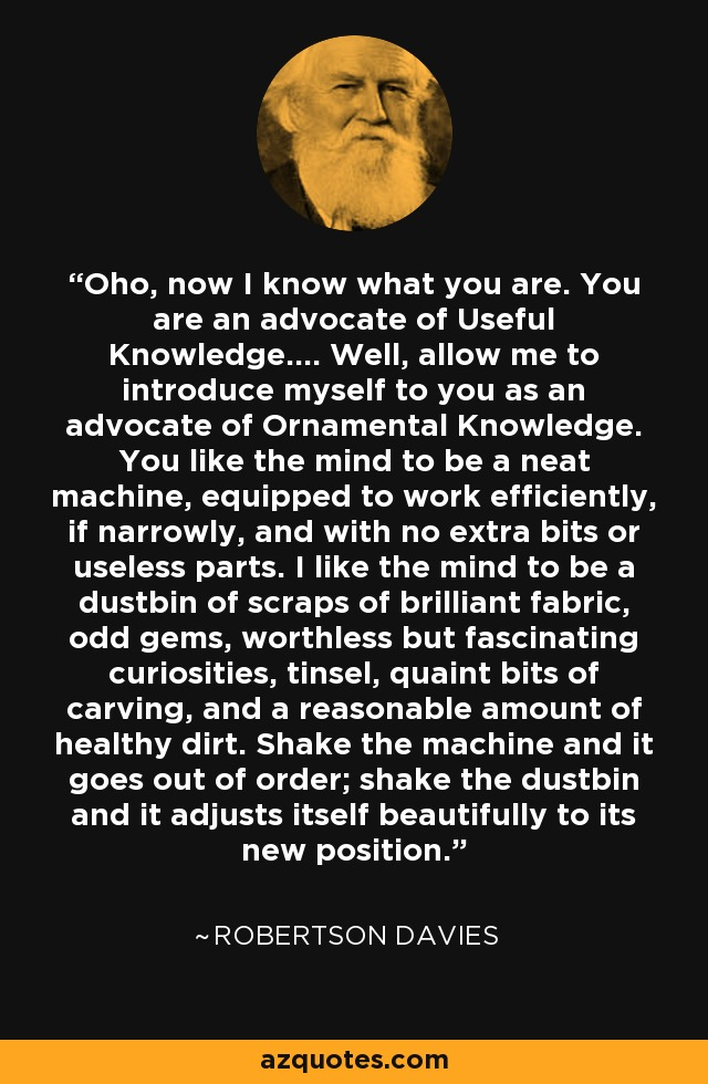 Oho, now I know what you are. You are an advocate of Useful Knowledge.... Well, allow me to introduce myself to you as an advocate of Ornamental Knowledge. You like the mind to be a neat machine, equipped to work efficiently, if narrowly, and with no extra bits or useless parts. I like the mind to be a dustbin of scraps of brilliant fabric, odd gems, worthless but fascinating curiosities, tinsel, quaint bits of carving, and a reasonable amount of healthy dirt. Shake the machine and it goes out of order; shake the dustbin and it adjusts itself beautifully to its new position. - Robertson Davies