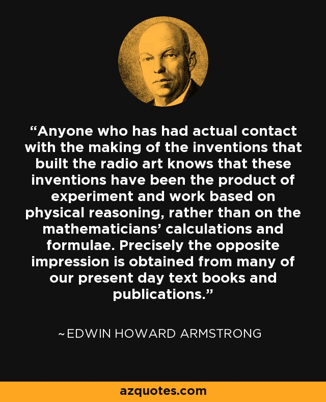 Anyone who has had actual contact with the making of the inventions that built the radio art knows that these inventions have been the product of experiment and work based on physical reasoning, rather than on the mathematicians' calculations and formulae. Precisely the opposite impression is obtained from many of our present day text books and publications. - Edwin Howard Armstrong