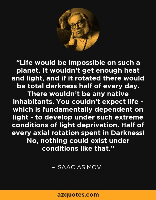 Life would be impossible on such a planet. It wouldn't get enough heat and light, and if it rotated there would be total darkness half of every day. There wouldn't be any native inhabitants. You couldn't expect life---which is fundamentally dependent on light---to develop under such extreme conditions of light deprivation. Half of every axial rotation spent in Darkness! No, nothing could exist under conditions like that. - Isaac Asimov