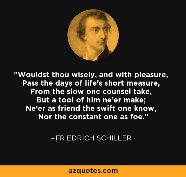 Wouldst thou wisely, and with pleasure, Pass the days of life's short measure, From the slow one counsel take, But a tool of him ne'er make; Ne'er as friend the swift one know, Nor the constant one as foe. - Friedrich Schiller