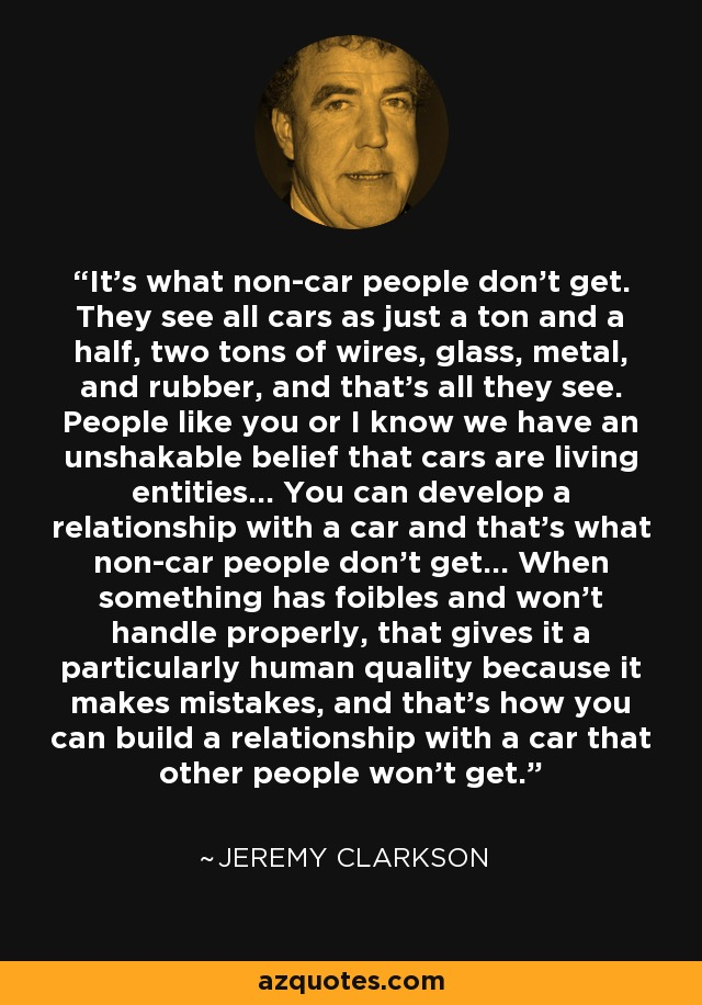 It's what non-car people don't get. They see all cars as just a ton and a half, two tons of wires, glass, metal, and rubber, and that's all they see. People like you or I know we have an unshakable belief that cars are living entities… You can develop a relationship with a car and that's what non-car people don't get… When something has foibles and won't handle properly, that gives it a particularly human quality because it makes mistakes, and that's how you can build a relationship with a car that other people won't get. - Jeremy Clarkson