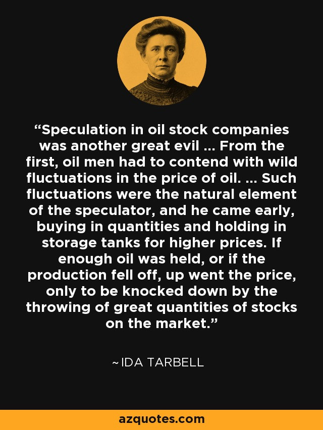 Speculation in oil stock companies was another great evil ... From the first, oil men had to contend with wild fluctuations in the price of oil. ... Such fluctuations were the natural element of the speculator, and he came early, buying in quantities and holding in storage tanks for higher prices. If enough oil was held, or if the production fell off, up went the price, only to be knocked down by the throwing of great quantities of stocks on the market. - Ida Tarbell