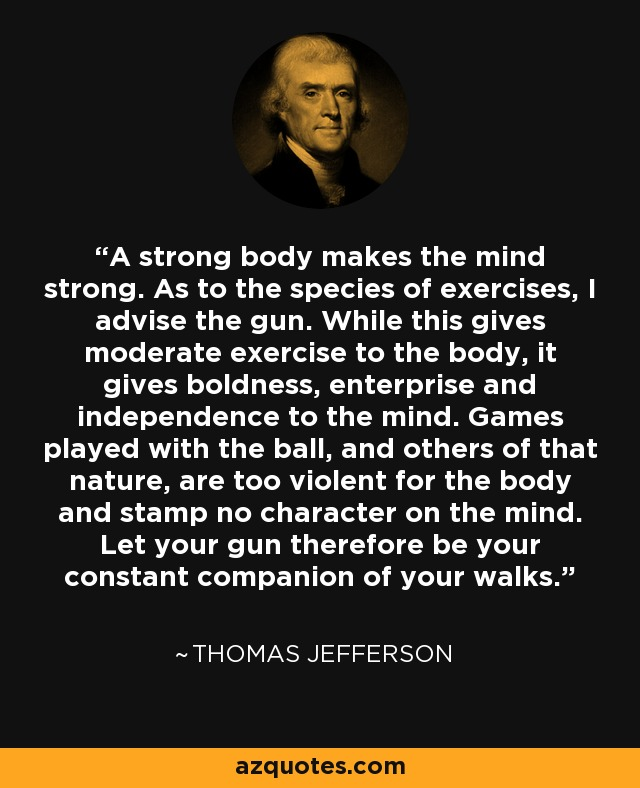 A strong body makes the mind strong. As to the species of exercises, I advise the gun. While this gives moderate exercise to the body, it gives boldness, enterprise and independence to the mind. Games played with the ball, and others of that nature, are too violent for the body and stamp no character on the mind. Let your gun therefore be your constant companion of your walks. - Thomas Jefferson