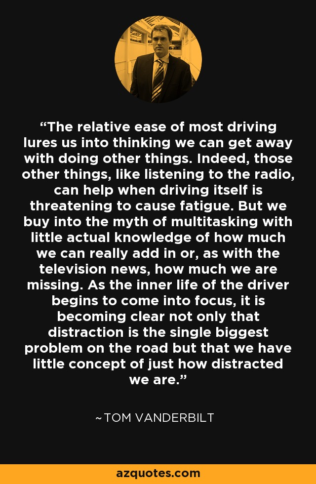 The relative ease of most driving lures us into thinking we can get away with doing other things. Indeed, those other things, like listening to the radio, can help when driving itself is threatening to cause fatigue. But we buy into the myth of multitasking with little actual knowledge of how much we can really add in or, as with the television news, how much we are missing. As the inner life of the driver begins to come into focus, it is becoming clear not only that distraction is the single biggest problem on the road but that we have little concept of just how distracted we are. - Tom Vanderbilt