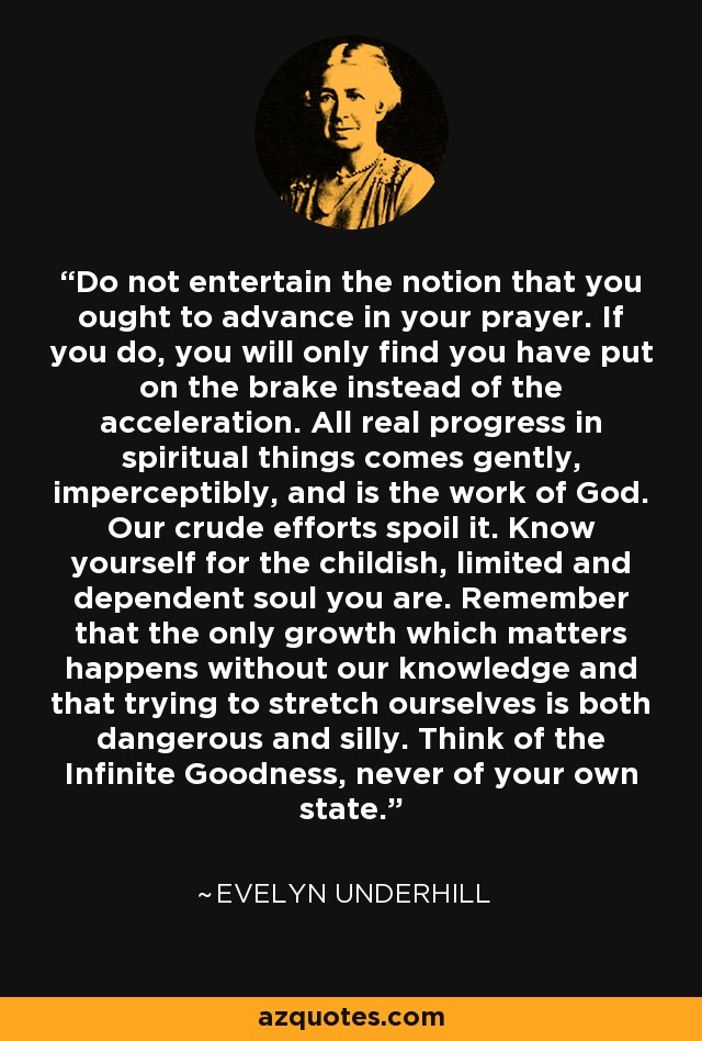 Do not entertain the notion that you ought to advance in your prayer. If you do, you will only find you have put on the brake instead of the acceleration. All real progress in spiritual things comes gently, imperceptibly, and is the work of God. Our crude efforts spoil it. Know yourself for the childish, limited and dependent soul you are. Remember that the only growth which matters happens without our knowledge and that trying to stretch ourselves is both dangerous and silly. Think of the Infinite Goodness, never of your own state. - Evelyn Underhill