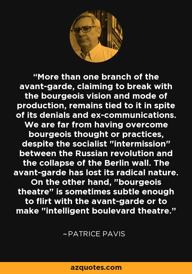 More than one branch of the avant-garde, claiming to break with the bourgeois vision and mode of production, remains tied to it in spite of its denials and ex-communications. We are far from having overcome bourgeois thought or practices, despite the socialist