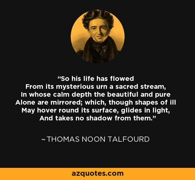 So his life has flowed From its mysterious urn a sacred stream, In whose calm depth the beautiful and pure Alone are mirrored; which, though shapes of ill May hover round its surface, glides in light, And takes no shadow from them. - Thomas Noon Talfourd