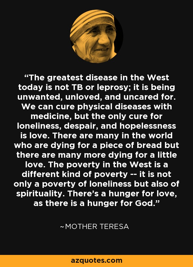 The greatest disease in the West today is not TB or leprosy; it is being unwanted, unloved, and uncared for. We can cure physical diseases with medicine, but the only cure for loneliness, despair, and hopelessness is love. There are many in the world who are dying for a piece of bread but there are many more dying for a little love. The poverty in the West is a different kind of poverty -- it is not only a poverty of loneliness but also of spirituality. There's a hunger for love, as there is a hunger for God. - Mother Teresa