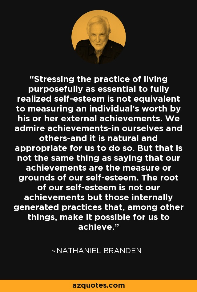 Stressing the practice of living purposefully as essential to fully realized self-esteem is not equivalent to measuring an individual's worth by his or her external achievements. We admire achievements-in ourselves and others-and it is natural and appropriate for us to do so. But that is not the same thing as saying that our achievements are the measure or grounds of our self-esteem. The root of our self-esteem is not our achievements but those internally generated practices that, among other things, make it possible for us to achieve. - Nathaniel Branden