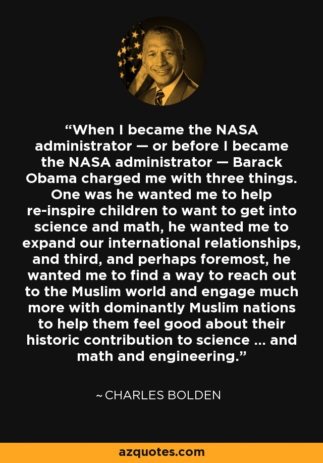 When I became the NASA administrator — or before I became the NASA administrator — Barack Obama charged me with three things. One was he wanted me to help re-inspire children to want to get into science and math, he wanted me to expand our international relationships, and third, and perhaps foremost, he wanted me to find a way to reach out to the Muslim world and engage much more with dominantly Muslim nations to help them feel good about their historic contribution to science … and math and engineering. - Charles Bolden