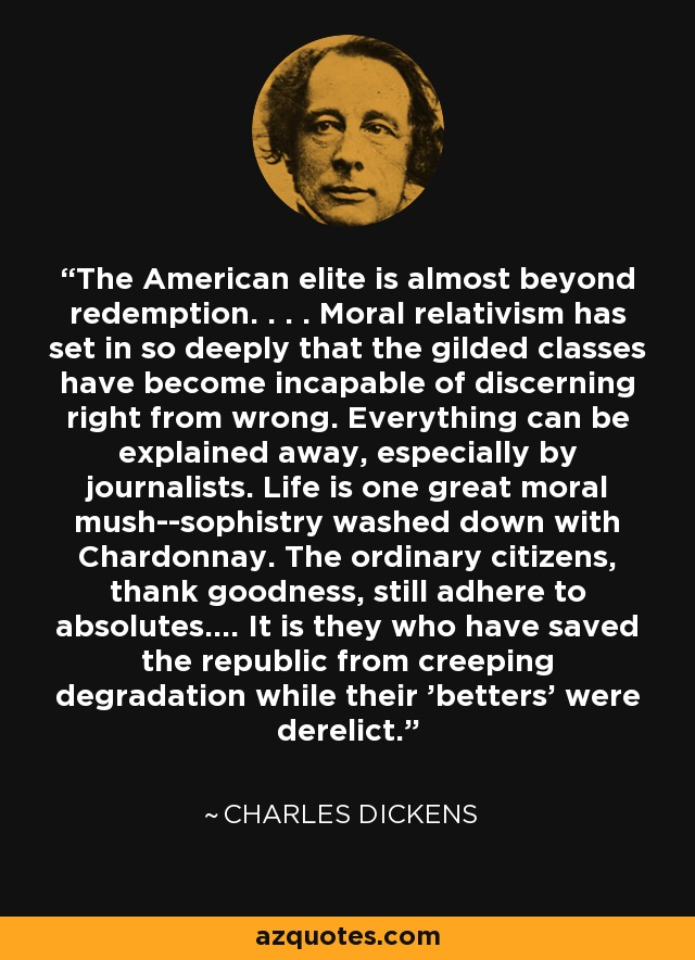 The American elite is almost beyond redemption. . . . Moral relativism has set in so deeply that the gilded classes have become incapable of discerning right from wrong. Everything can be explained away, especially by journalists. Life is one great moral mush--sophistry washed down with Chardonnay. The ordinary citizens, thank goodness, still adhere to absolutes.... It is they who have saved the republic from creeping degradation while their 'betters' were derelict. - Charles Dickens
