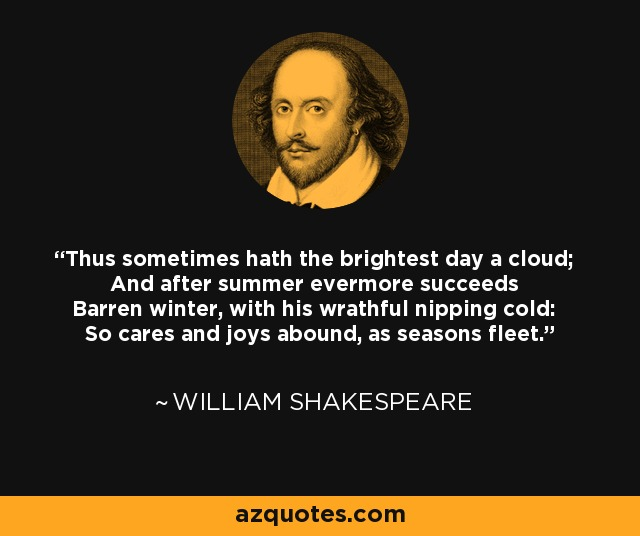 Thus sometimes hath the brightest day a cloud; And after summer evermore succeeds Barren winter, with his wrathful nipping cold: So cares and joys abound, as seasons fleet. - William Shakespeare