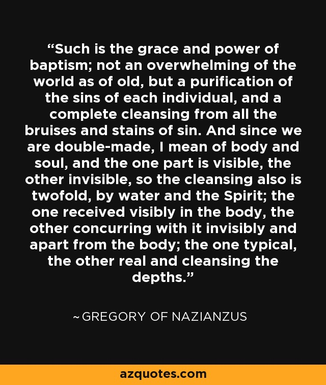 Such is the grace and power of baptism; not an overwhelming of the world as of old, but a purification of the sins of each individual, and a complete cleansing from all the bruises and stains of sin. And since we are double-made, I mean of body and soul, and the one part is visible, the other invisible, so the cleansing also is twofold, by water and the Spirit; the one received visibly in the body, the other concurring with it invisibly and apart from the body; the one typical, the other real and cleansing the depths. - Gregory of Nazianzus
