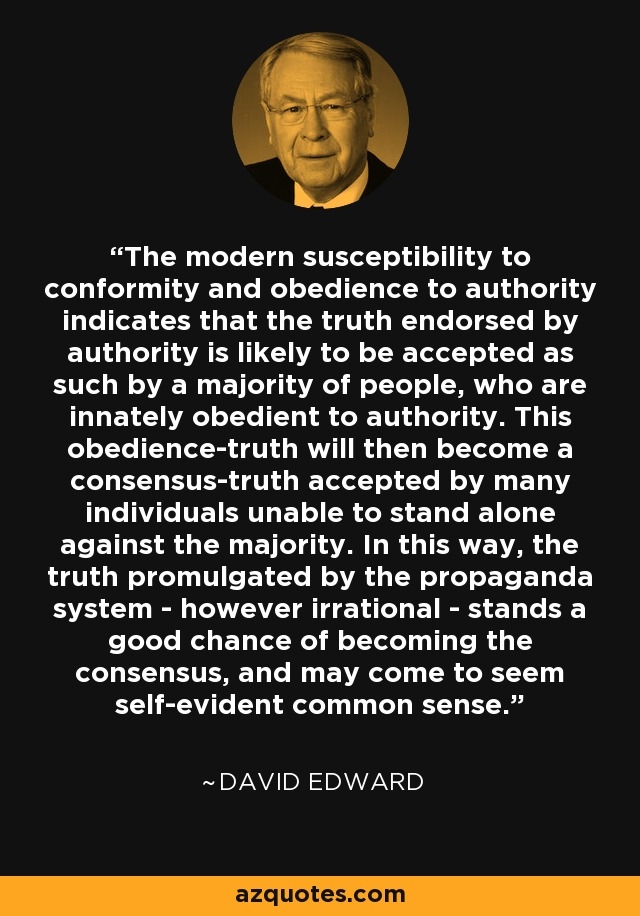 The modern susceptibility to conformity and obedience to authority indicates that the truth endorsed by authority is likely to be accepted as such by a majority of people, who are innately obedient to authority. This obedience-truth will then become a consensus-truth accepted by many individuals unable to stand alone against the majority. In this way, the truth promulgated by the propaganda system - however irrational - stands a good chance of becoming the consensus, and may come to seem self-evident common sense. - David Edward