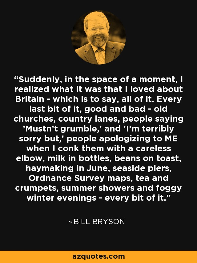 Suddenly, in the space of a moment, I realized what it was that I loved about Britain - which is to say, all of it. Every last bit of it, good and bad - old churches, country lanes, people saying 'Mustn't grumble,' and 'I'm terribly sorry but,' people apologizing to ME when I conk them with a careless elbow, milk in bottles, beans on toast, haymaking in June, seaside piers, Ordnance Survey maps, tea and crumpets, summer showers and foggy winter evenings - every bit of it. - Bill Bryson