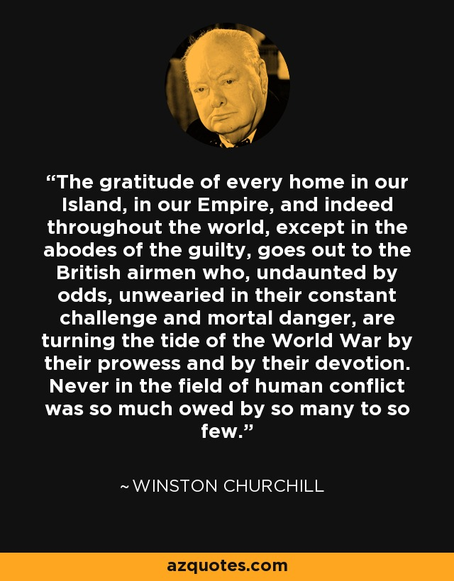 The gratitude of every home in our Island, in our Empire, and indeed throughout the world, except in the abodes of the guilty, goes out to the British airmen who, undaunted by odds, unwearied in their constant challenge and mortal danger, are turning the tide of the World War by their prowess and by their devotion. Never in the field of human conflict was so much owed by so many to so few. - Winston Churchill