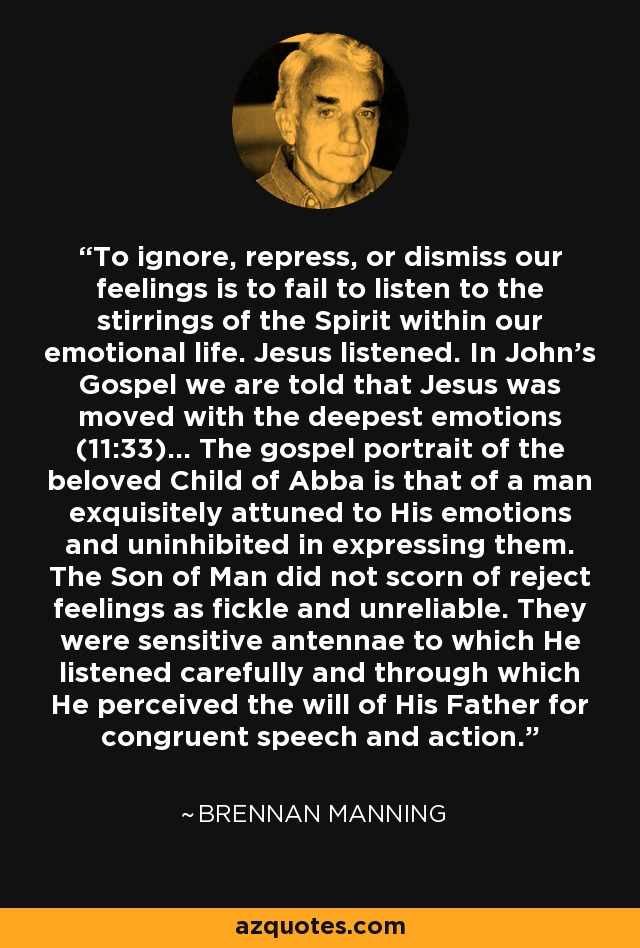 To ignore, repress, or dismiss our feelings is to fail to listen to the stirrings of the Spirit within our emotional life. Jesus listened. In John's Gospel we are told that Jesus was moved with the deepest emotions (11:33)... The gospel portrait of the beloved Child of Abba is that of a man exquisitely attuned to His emotions and uninhibited in expressing them. The Son of Man did not scorn of reject feelings as fickle and unreliable. They were sensitive antennae to which He listened carefully and through which He perceived the will of His Father for congruent speech and action. - Brennan Manning