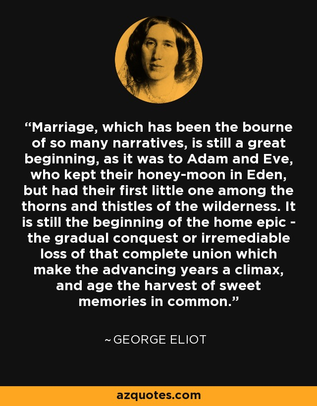 Marriage, which has been the bourne of so many narratives, is still a great beginning, as it was to Adam and Eve, who kept their honey-moon in Eden, but had their first little one among the thorns and thistles of the wilderness. It is still the beginning of the home epic - the gradual conquest or irremediable loss of that complete union which make the advancing years a climax, and age the harvest of sweet memories in common. - George Eliot