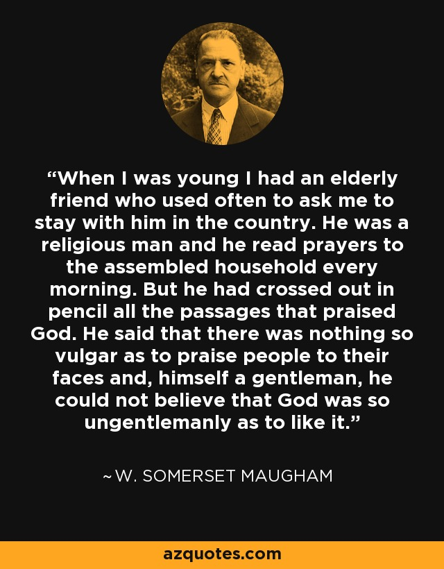When I was young I had an elderly friend who used often to ask me to stay with him in the country. He was a religious man and he read prayers to the assembled household every morning. But he had crossed out in pencil all the passages that praised God. He said that there was nothing so vulgar as to praise people to their faces and, himself a gentleman, he could not believe that God was so ungentlemanly as to like it. - W. Somerset Maugham