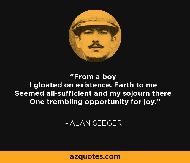 From a boy I gloated on existence. Earth to me Seemed all-sufficient and my sojourn there One trembling opportunity for joy. - Alan Seeger